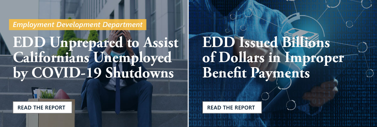 Our website banner highlights our two most recent Employment Development Department—or EDD—reports. The left side shows that we found EDD was unprepared to assist Californians unemployed by COVID-19 shutdowns. By clicking on the left side you can read this report. The photo is of an African American businessman in medical mask sitting on stairs outdoor with box of stuff from his office in despair from job loss. The right side shows that we found that EDD issued billions of dollars in improper benefit payments. By clicking on the right side you can read this report. The photo is of a man working with tablet against dark background. The image conveys a threat of financial fraud as it has numbers and dollar bills overlaying the dark background.